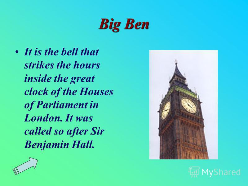 Big Ben It is the bell that strikes the hours inside the great clock of the Houses of Parliament in London. It was called so after Sir Benjamin Hall.