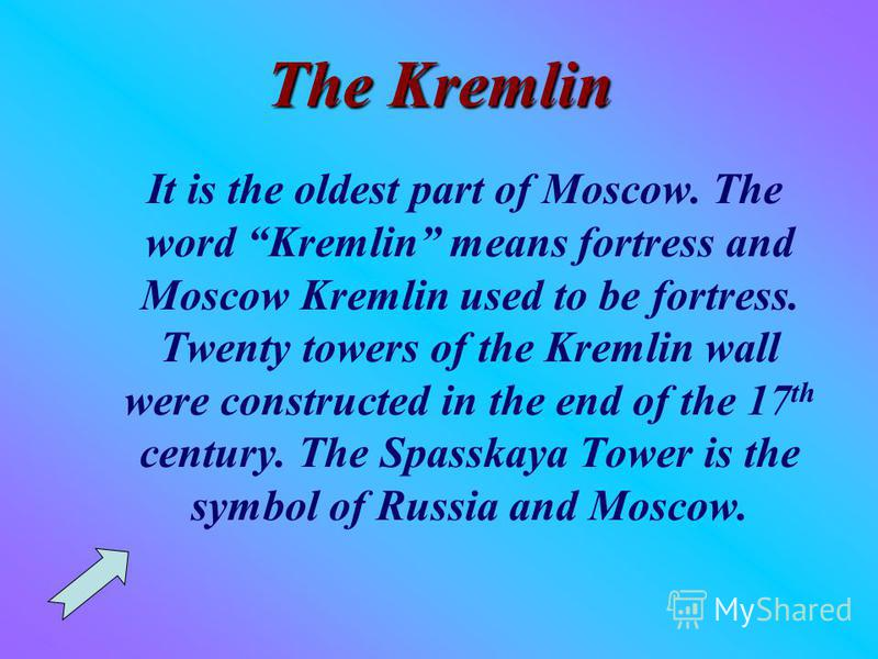 The Kremlin It is the oldest part of Moscow. The word Kremlin means fortress and Moscow Kremlin used to be fortress. Twenty towers of the Kremlin wall were constructed in the end of the 17 th century. The Spasskaya Tower is the symbol of Russia and M