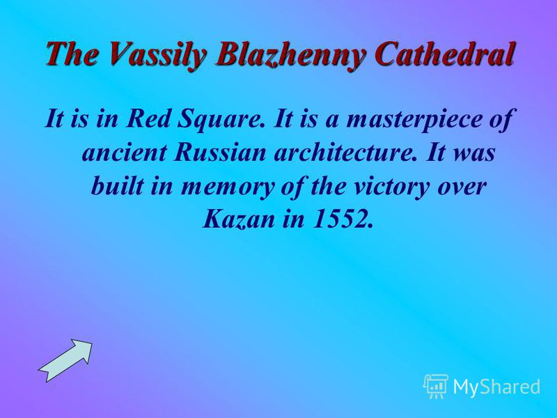 The Vassily Blazhenny Cathedral It is in Red Square. It is a masterpiece of ancient Russian architecture. It was built in memory of the victory over Kazan in 1552.