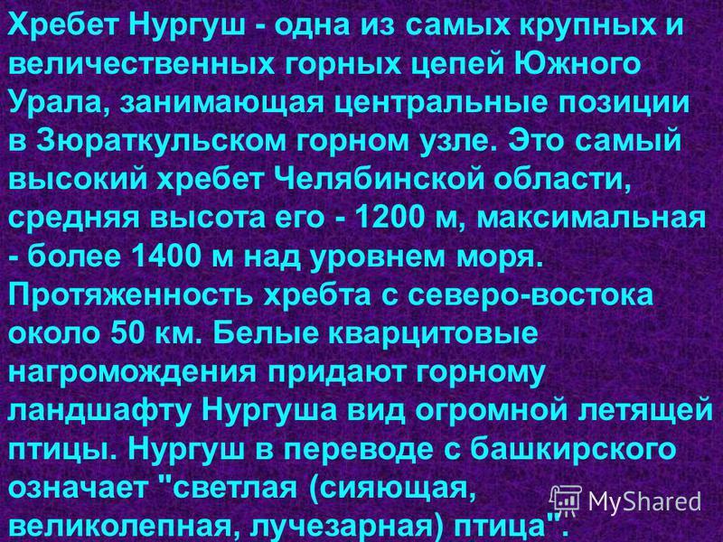 Хребет Нургуш - одна из самых крупных и величественных горных цепей Южного Урала, занимающая центральные позиции в Зюраткульском горном узле. Это самый высокий хребет Челябинской области, средняя высота его - 1200 м, максимальная - более 1400 м над у