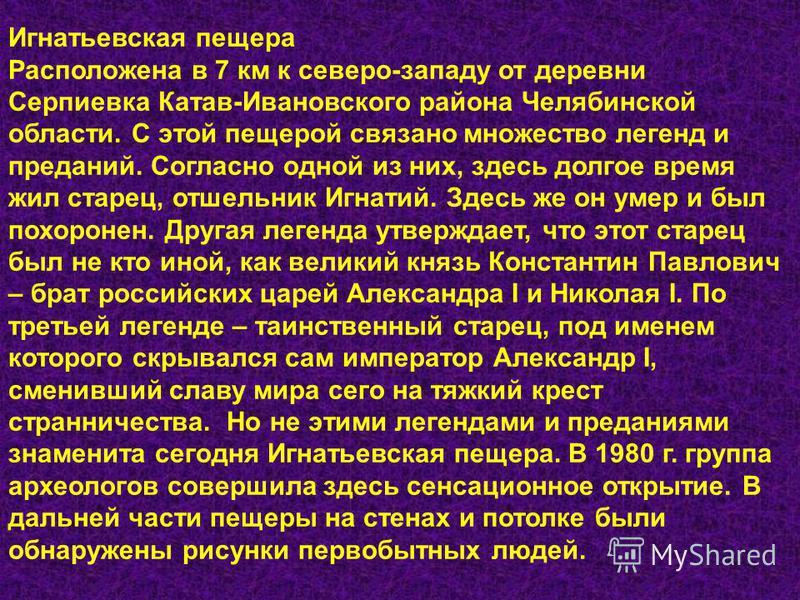 Игнатьевская пещера Расположена в 7 км к северо-западу от деревни Серпиевка Катав-Ивановского района Челябинской области. С этой пещерой связано множество легенд и преданий. Согласно одной из них, здесь долгое время жил старец, отшельник Игнатий. Зде