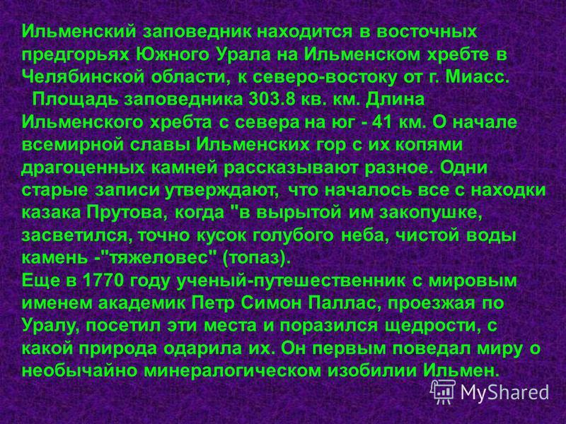 Ильменский заповедник находится в восточных предгорьях Южного Урала на Ильменском хребте в Челябинской области, к северо-востоку от г. Миасс. Площадь заповедника 303.8 кв. км. Длина Ильменского хребта с севера на юг - 41 км. О начале всемирной славы