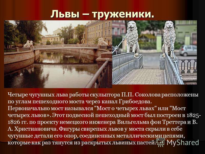Львы – труженики. Четыре чугунных льва работы скульптора П.П. Соколова расположены по углам пешеходного моста через канал Грибоедова. Первоначально мост назывался
