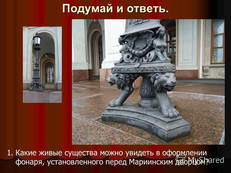 Подумай и ответь. 1. Какие живые существа можно увидеть в оформлении фонаря, установленного перед Мариинским дворцом?