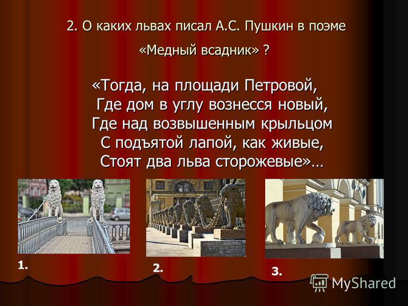 2. О каких львах писал А.С. Пушкин в поэме «Медный всадник» ? 2. О каких львах писал А.С. Пушкин в поэме «Медный всадник» ? «Тогда, на площади Петровой, Где дом в углу вознесся новый, Где над возвышенным крыльцом С подъятой лапой, как живые, Стоят дв
