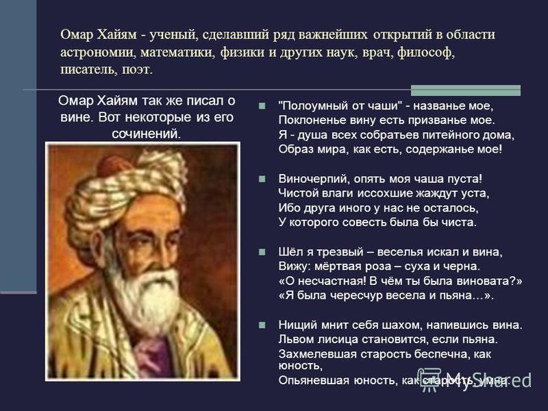 Омар Хайям - ученый, сделавший ряд важнейших открытий в области астрономии, математики, физики и других наук, врач, философ, писатель, поэт.