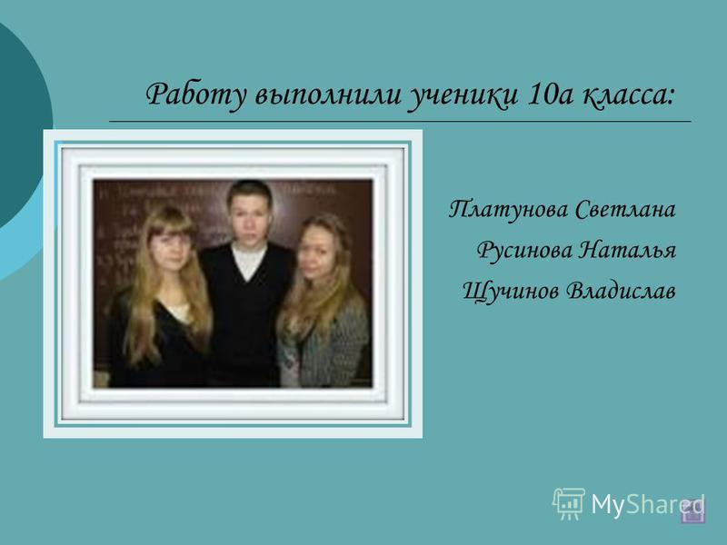Работу выполнили ученики 10 а класса: Платунова Светлана Русинова Наталья Щучинов Владислав