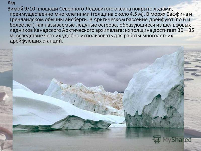 Лёд Зимой 9/10 площади Северного Ледовитого океана покрыто льдами, преимущественно многолетними (толщина около 4,5 м). В морях Баффина и Гренландском обычны айсберги. В Арктическом бассейне дрейфуют (по 6 и более лет) так называемые ледяные острова,