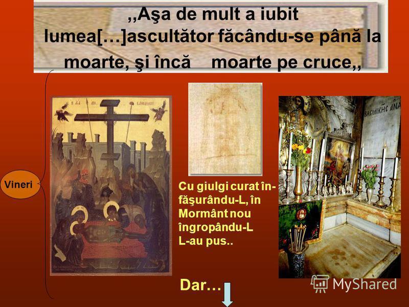 ,,Aşa de mult a iubit lumea[…]ascultător făcându-se până la moarte, şi încă moarte pe cruce,, Vineri Cu giulgi curat în- făşurându-L, în Mormânt nou îngropându-L L-au pus.. Dar…