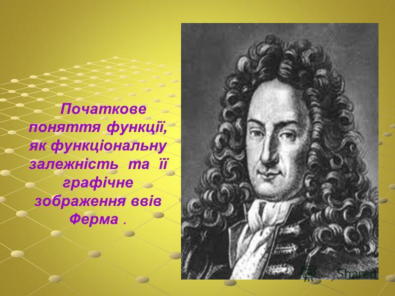 Початкове поняття функції, як функціональну залежність та її графічне зображення ввів Ферма.