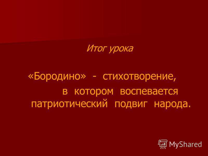 Итог урока «Бородино» - стихотворение, в котором воспевается патриотический подвиг народа.