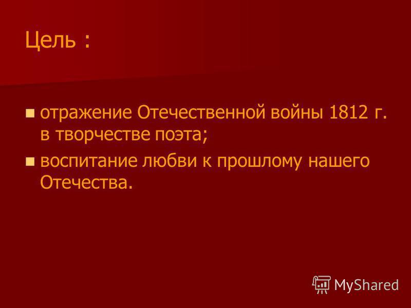 Цель : отражение Отечественной войны 1812 г. в творчестве поэта; воспитание любви к прошлому нашего Отечества.