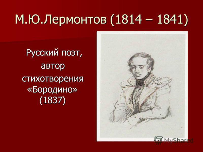 М.Ю.Лермонтов (1814 – 1841) Русский поэт, Русский поэт, автор автор стихотворения «Бородино» (1837) стихотворения «Бородино» (1837)