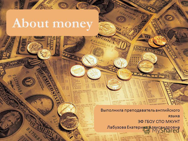 About money Выполнила преподаватель английского языка ЭФ ГБОУ СПО МКУНТ Лабузова Екатерина Александровна