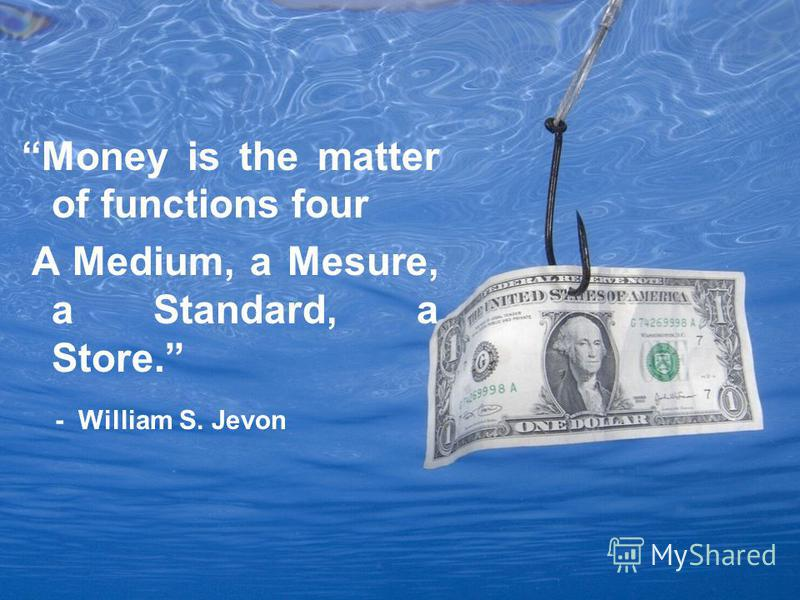 Money is the matter of functions four A Medium, a Mesure, a Standard, a Store. - William S. Jevon