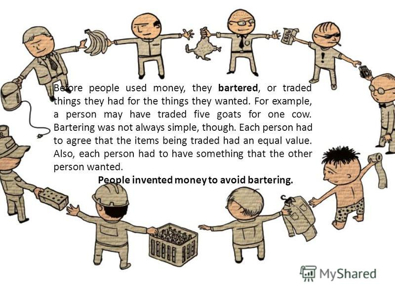 Before people used money, they bartered, or traded things they had for the things they wanted. For example, a person may have traded five goats for one cow. Bartering was not always simple, though. Each person had to agree that the items being traded