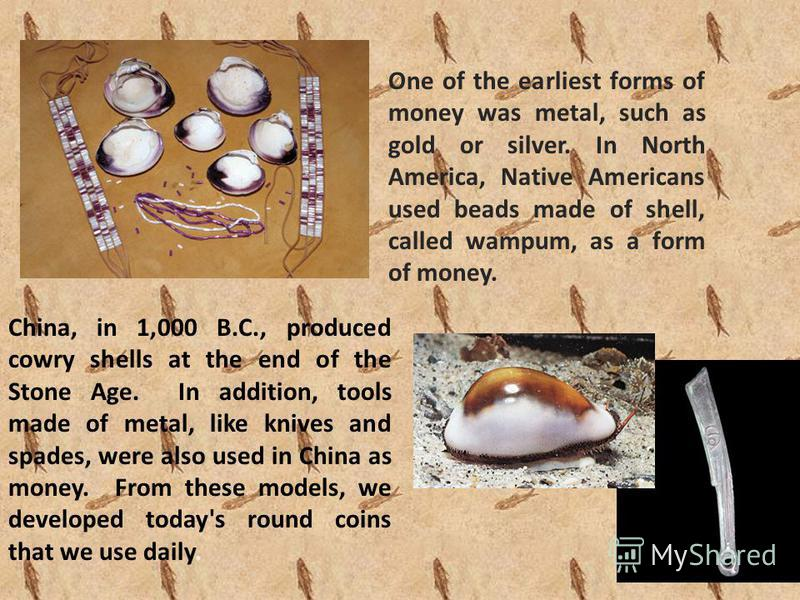 One of the earliest forms of money was metal, such as gold or silver. In North America, Native Americans used beads made of shell, called wampum, as a form of money. China, in 1,000 B.C., produced cowry shells at the end of the Stone Age. In addition