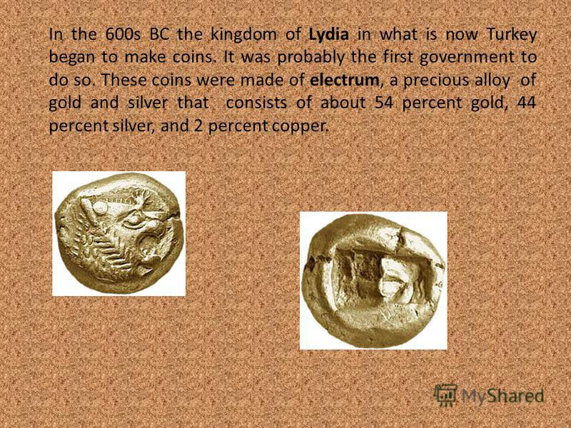 In the 600s BC the kingdom of Lydia in what is now Turkey began to make coins. It was probably the first government to do so. These coins were made of electrum, a precious alloy of gold and silver that consists of about 54 percent gold, 44 percent si