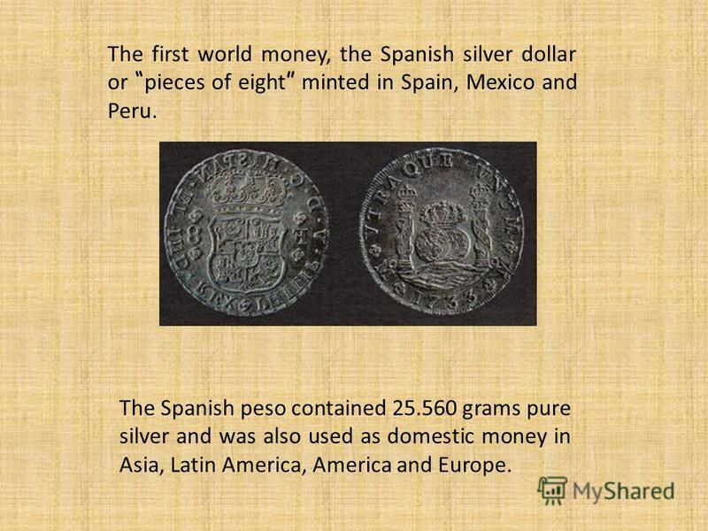 The first world money, the Spanish silver dollar or pieces of eight minted in Spain, Mexico and Peru. The Spanish peso contained 25.560 grams pure silver and was also used as domestic money in Asia, Latin America, America and Europe.