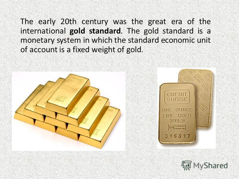 The early 20th century was the great era of the international gold standard. The gold standard is a monetary system in which the standard economic unit of account is a fixed weight of gold.
