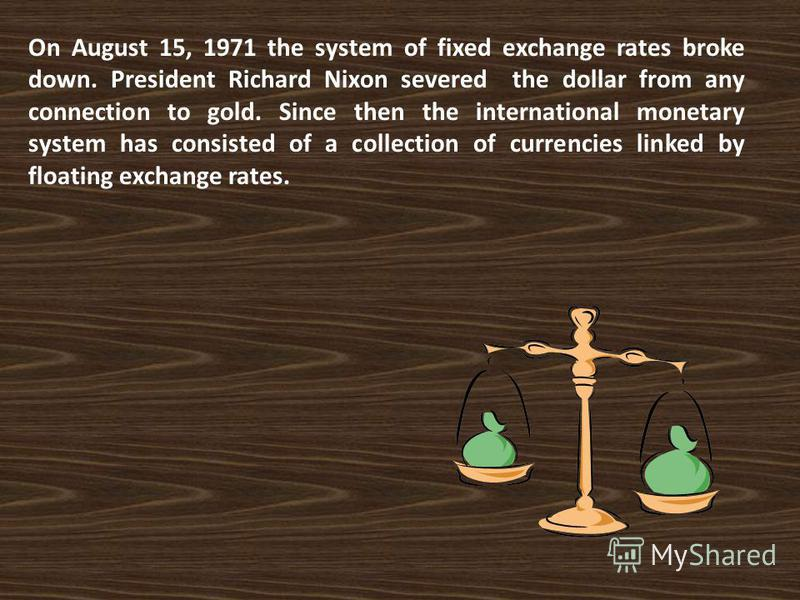 On August 15, 1971 the system of fixed exchange rates broke down. President Richard Nixon severed the dollar from any connection to gold. Since then the international monetary system has consisted of a collection of currencies linked by floating exch