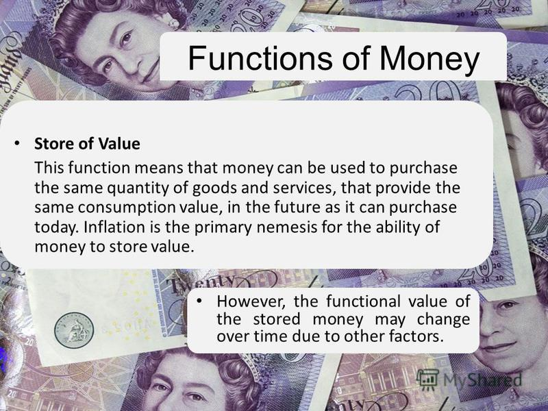Functions of Money Store of Value This function means that money can be used to purchase the same quantity of goods and services, that provide the same consumption value, in the future as it can purchase today. Inflation is the primary nemesis for th