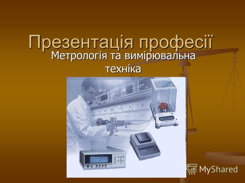Презентація професії Метрологія та вимірювальна техніка