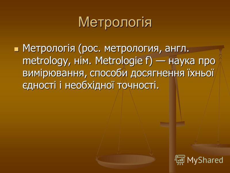 Метрологія Метрологія (рос. метрология, англ. metrology, нім. Metrologie f) наука про вимірювання, способи досягнення їхньої єдності і необхідної точності. Метрологія (рос. метрология, англ. metrology, нім. Metrologie f) наука про вимірювання, способ
