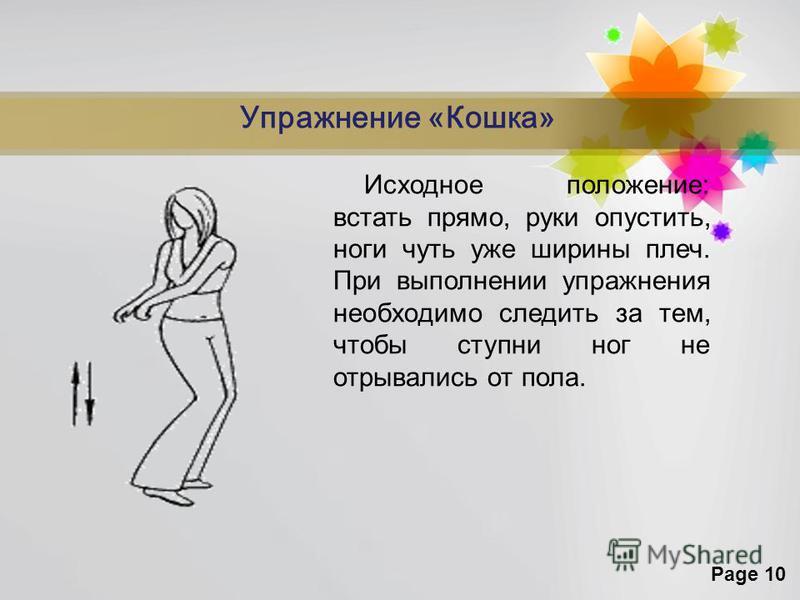 Page 10 Упражнение «Кошка» Исходное положение: встать прямо, руки опустить, ноги чуть уже ширины плеч. При выполнении упражнения необходимо следить за тем, чтобы ступни ног не отрывались от пола.