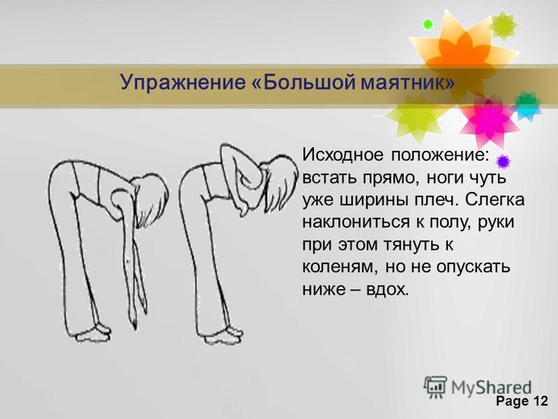 Page 12 Упражнение «Большой маятник» Исходное положение: встать прямо, ноги чуть уже ширины плеч. Слегка наклониться к полу, руки при этом тянуть к коленям, но не опускать ниже – вдох.
