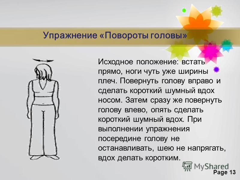 Page 13 Упражнение «Повороты головы» Исходное положение: встать прямо, ноги чуть уже ширины плеч. Повернуть голову вправо и сделать короткий шумный вдох носом. Затем сразу же повернуть голову влево, опять сделать короткий шумный вдох. При выполнении