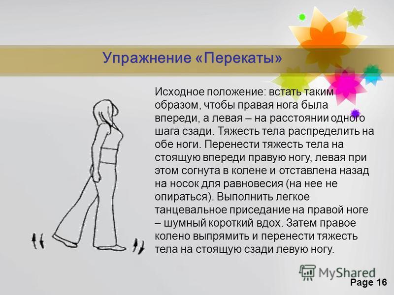 Page 16 Упражнение «Перекаты» Исходное положение: встать таким образом, чтобы правая нога была впереди, а левая – на расстоянии одного шага сзади. Тяжесть тела распределить на обе ноги. Перенести тяжесть тела на стоящую впереди правую ногу, левая при