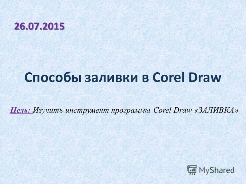 Способы заливки в Corel Draw 26.07.2015 Цель: Изучить инструмент программы Corel Draw «ЗАЛИВКА»