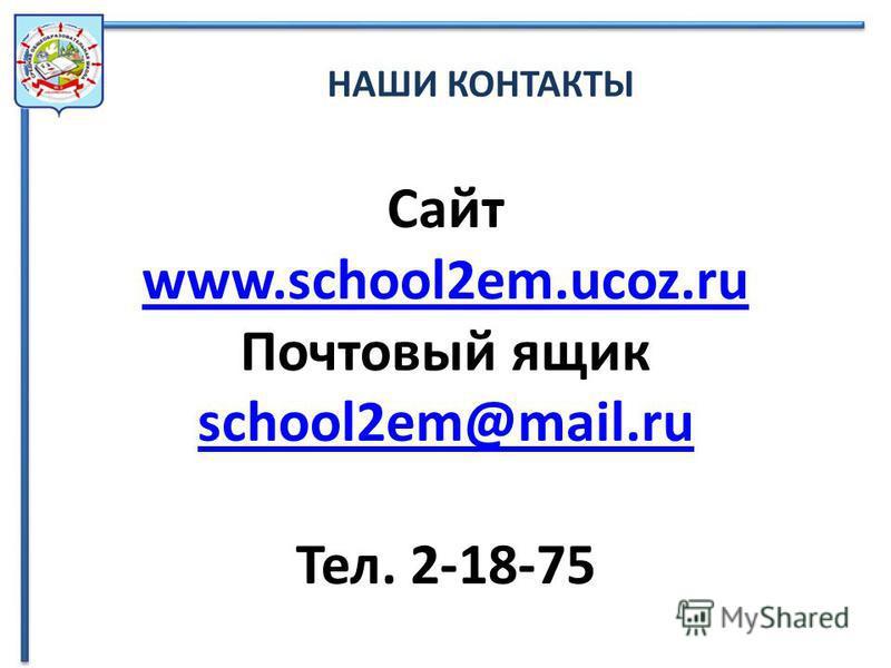 НАШИ КОНТАКТЫ Сайт www.school2em.ucoz.ru Почтовый ящик school2em@mail.ru Тел. 2-18-75