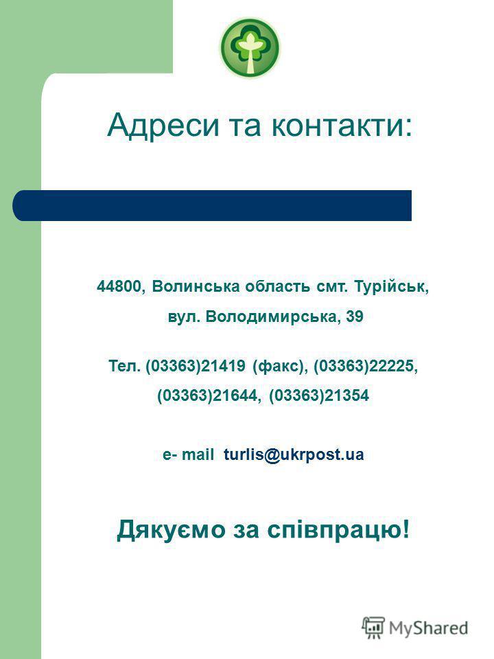 Адреси та контакти: 44800, Волинська область смт. Турійськ, вул. Володимирська, 39 Тел. (03363)21419 (факс), (03363)22225, (03363)21644, (03363)21354 e- mail turlis@ukrpost.ua Дякуємо за співпрацю!