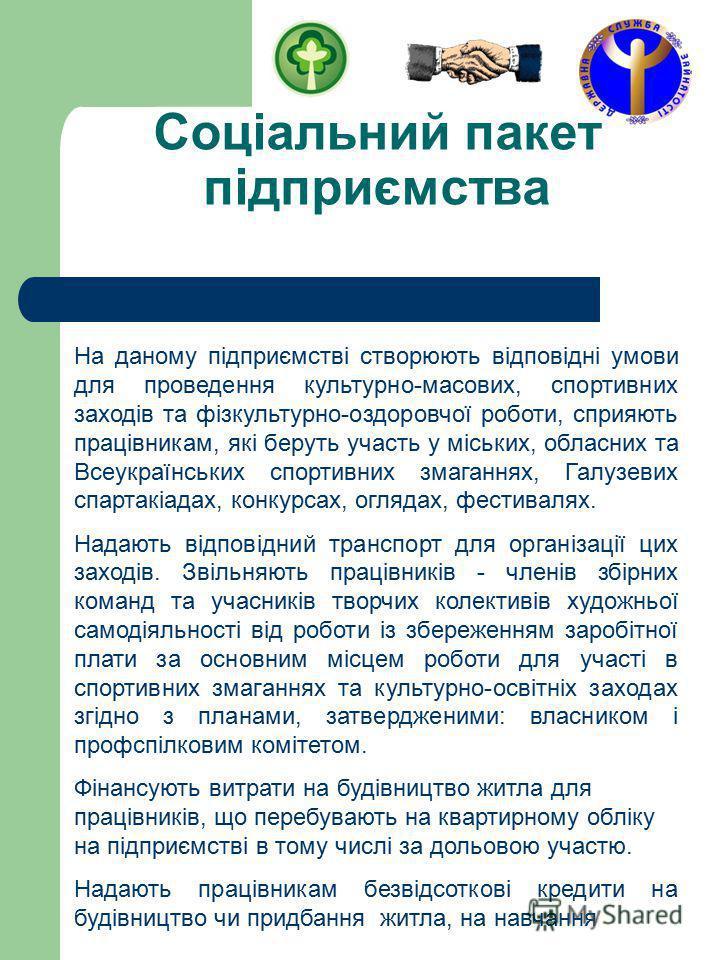 Соціальний пакет підприємства На даному підприємстві створюють відповідні умови для проведення культурно-масових, спортивних заходів та фізкультурно-оздоровчої роботи, сприяють працівникам, які беруть участь у міських, обласних та Всеукраїнських спор