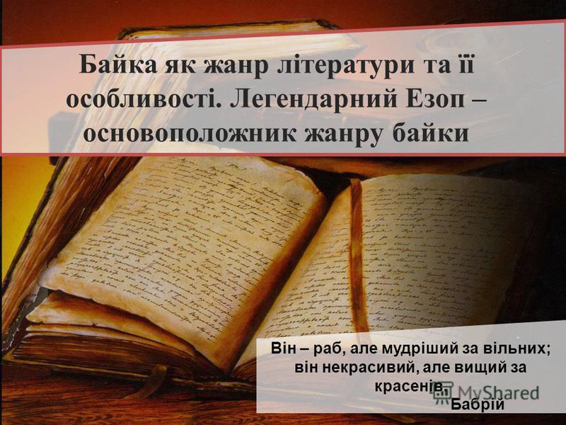 Байка як жанр літератури та її особливості. Легендарний Езоп – основоположник жанру байки Він – раб, але мудріший за вільних; він некрасивий, але вищий за красенів. Бабрій
