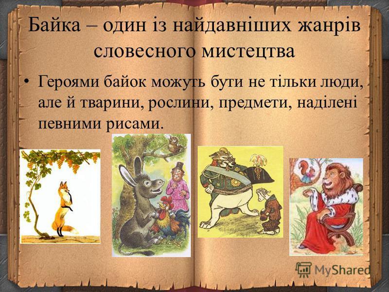 Байка – один із найдавніших жанрів словесного мистецтва Героями байок можуть бути не тільки люди, але й тварини, рослини, предмети, наділені певними рисами. 2