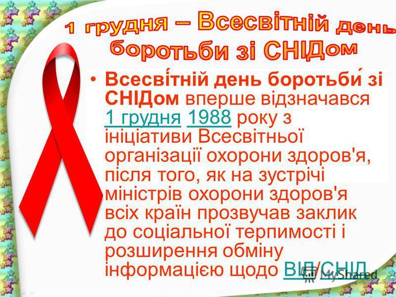 Всесві́тній день боротьби́ зі СНІДом вперше відзначався 1 грудня 1988 року з ініціативи Всесвітньої організації охорони здоров'я, після того, як на зустрічі міністрів охорони здоров'я всіх країн прозвучав заклик до соціальної терпимості і розширення
