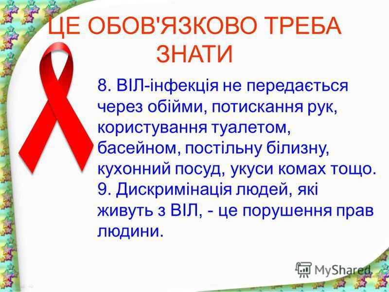 ЦЕ ОБОВ'ЯЗКОВО ТРЕБА ЗНАТИ 8. ВІЛ-інфекція не передається через обійми, потискання рук, користування туалетом, басейном, постільну білизну, кухонний посуд, укуси комах тощо. 9. Дискримінація людей, які живуть з ВІЛ, - це порушення прав людини.