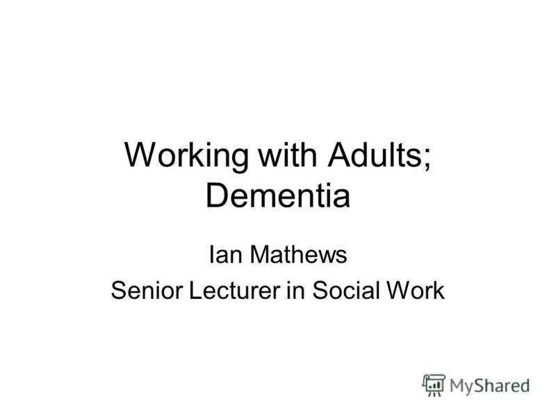 Working with Adults; Dementia Ian Mathews Senior Lecturer in Social Work