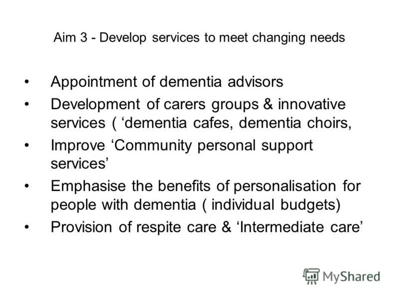 Aim 3 - Develop services to meet changing needs Appointment of dementia advisors Development of carers groups & innovative services ( dementia cafes, dementia choirs, Improve Community personal support services Emphasise the benefits of personalisati