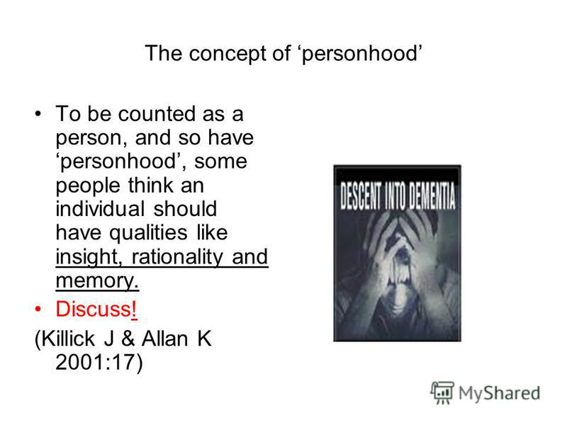 The concept of personhood To be counted as a person, and so have personhood, some people think an individual should have qualities like insight, rationality and memory. Discuss! (Killick J & Allan K 2001:17)