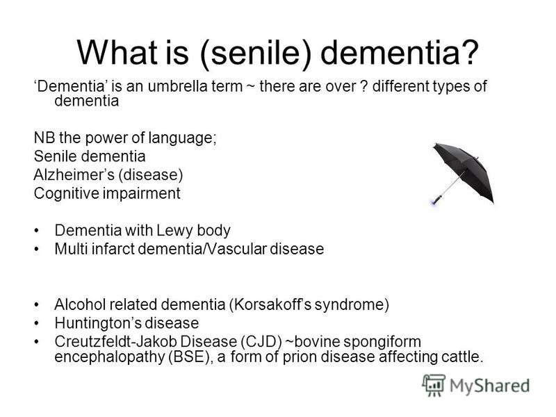 What is (senile) dementia? Dementia is an umbrella term ~ there are over ? different types of dementia NB the power of language; Senile dementia Alzheimers (disease) Cognitive impairment Dementia with Lewy body Multi infarct dementia/Vascular disease