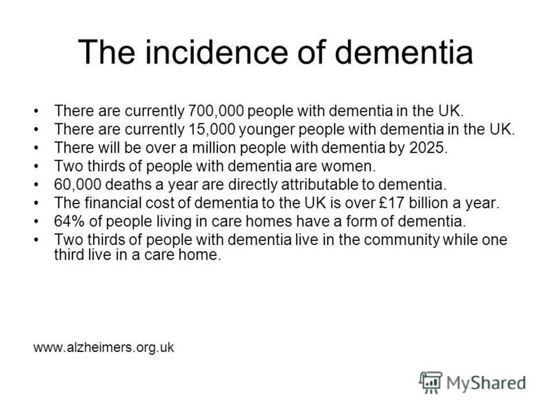 The incidence of dementia There are currently 700,000 people with dementia in the UK. There are currently 15,000 younger people with dementia in the UK. There will be over a million people with dementia by 2025. Two thirds of people with dementia are