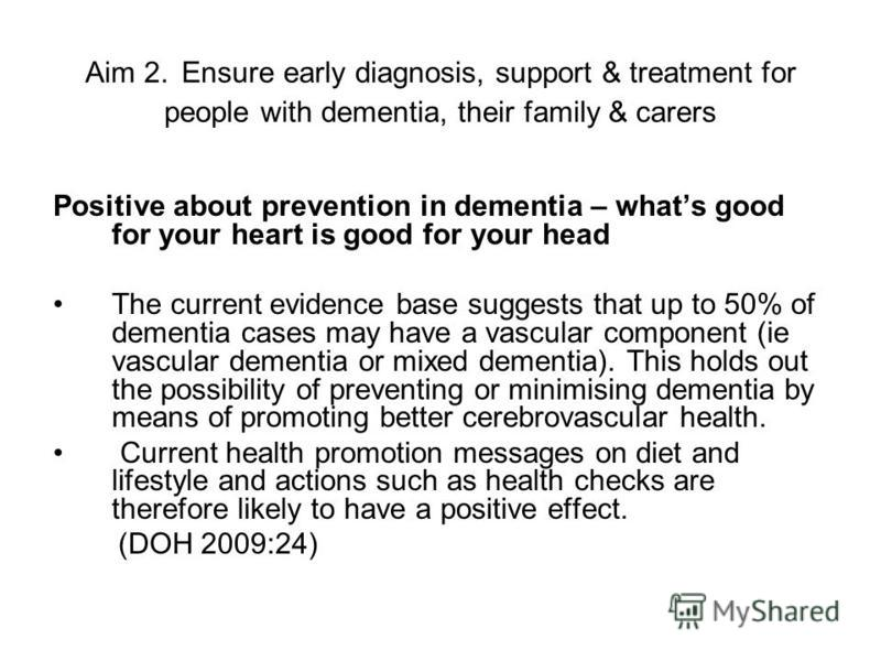 Aim 2. Ensure early diagnosis, support & treatment for people with dementia, their family & carers Positive about prevention in dementia – whats good for your heart is good for your head The current evidence base suggests that up to 50% of dementia c