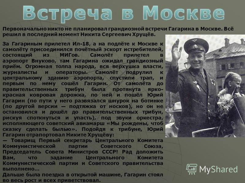 Первоначально никто не планировал грандиозной встречи Гагарина в Москве. Всё решил в последний момент Никита Сергеевич Хрущёв. За Гагариным прилетел Ил-18, а на подлёте к Москве к самолёту присоединился почётный эскорт истребителей, состоящий из МИГо