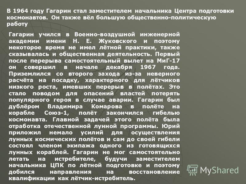 В 1964 году Гагарин стал заместителем начальника Центра подготовки космонавтов. Он также вёл большую общественно-политическую работу Гагарин учился в Военно-воздушной инженерной академии имени Н. Е. Жуковского и поэтому некоторое время не имел лётной