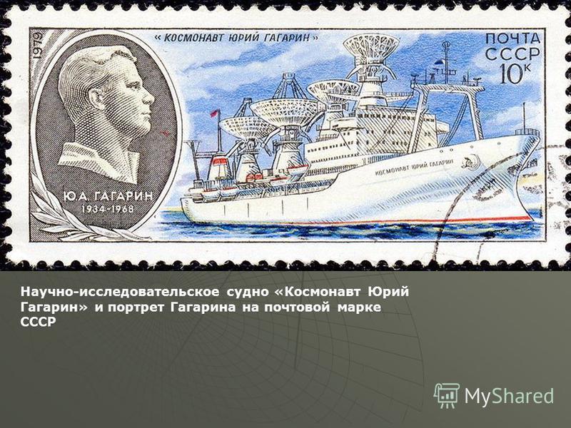 Научно-исследовательское судно «Космонавт Юрий Гагарин» и портрет Гагарина на почтовой марке СССР