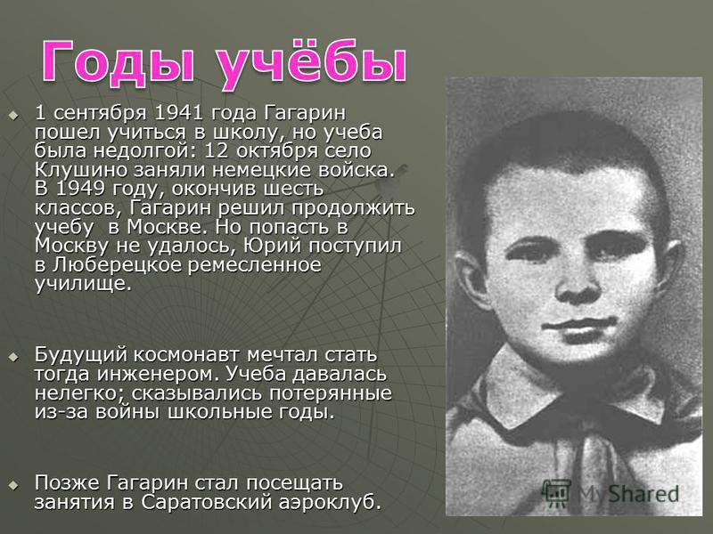 1 сентября 1941 года Гагарин пошел учиться в школу, но учеба была недолгой: 12 октября село Клушино заняли немецкие войска. В 1949 году, окончив шесть классов, Гагарин решил продолжить учебу в Москве. Но попасть в Москву не удалось, Юрий поступил в Л